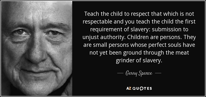 Teach the child to respect that which is not respectable and you teach the child the first requirement of slavery: submission to unjust authority. Children are persons. They are small persons whose perfect souls have not yet been ground through the meat grinder of slavery. - Gerry Spence