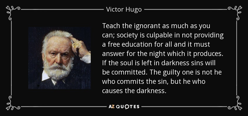 Teach the ignorant as much as you can; society is culpable in not providing a free education for all and it must answer for the night which it produces. If the soul is left in darkness sins will be committed. The guilty one is not he who commits the sin, but he who causes the darkness. - Victor Hugo