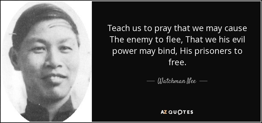 Teach us to pray that we may cause The enemy to flee, That we his evil power may bind, His prisoners to free. - Watchman Nee