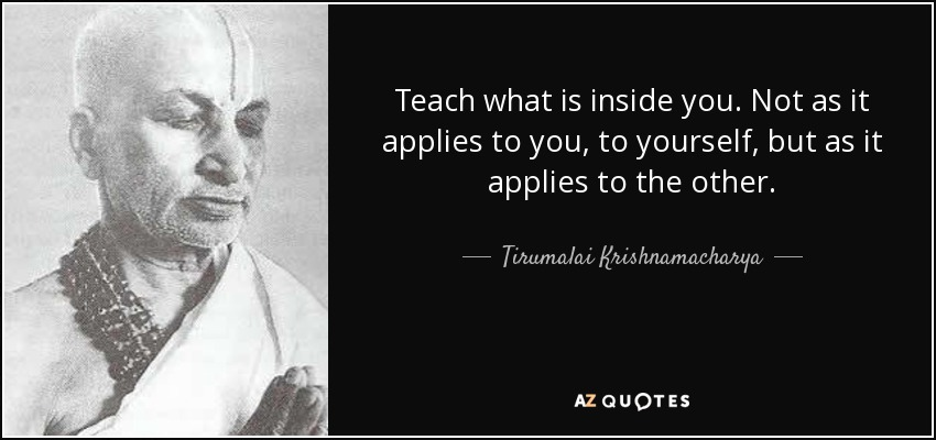 Teach what is inside you. Not as it applies to you, to yourself, but as it applies to the other. - Tirumalai Krishnamacharya