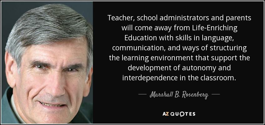 Teacher, school administrators and parents will come away from Life-Enriching Education with skills in language, communication, and ways of structuring the learning environment that support the development of autonomy and interdependence in the classroom. - Marshall B. Rosenberg