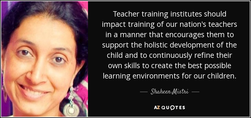 Teacher training institutes should impact training of our nation's teachers in a manner that encourages them to support the holistic development of the child and to continuously refine their own skills to create the best possible learning environments for our children. - Shaheen Mistri
