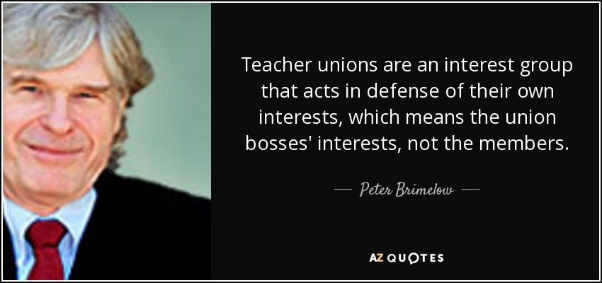 Teacher unions are an interest group that acts in defense of their own interests, which means the union bosses' interests, not the members. - Peter Brimelow