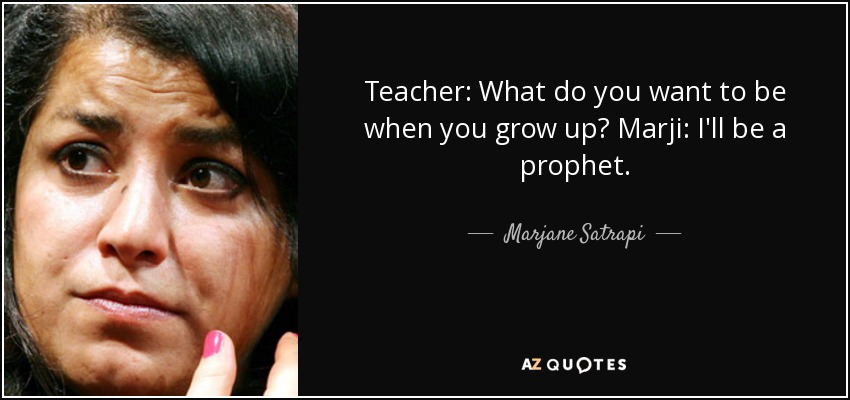 Teacher: What do you want to be when you grow up? Marji: I'll be a prophet. - Marjane Satrapi
