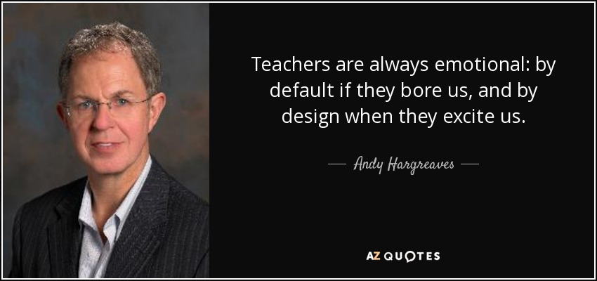 Teachers are always emotional: by default if they bore us, and by design when they excite us. - Andy Hargreaves
