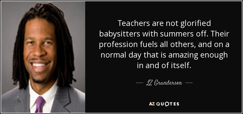 Teachers are not glorified babysitters with summers off. Their profession fuels all others, and on a normal day that is amazing enough in and of itself. - LZ Granderson