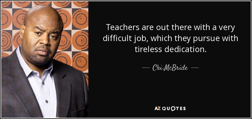 Teachers are out there with a very difficult job, which they pursue with tireless dedication. - Chi McBride