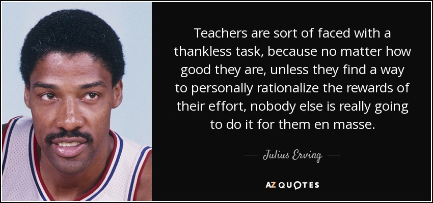 Julius Erving quote: Teachers are sort of faced with a thankless task,  because...
