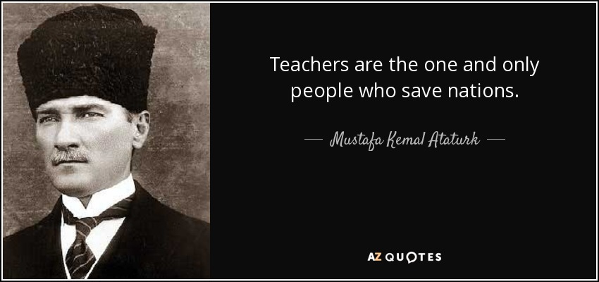 Teachers are the one and only people who save nations. - Mustafa Kemal Ataturk