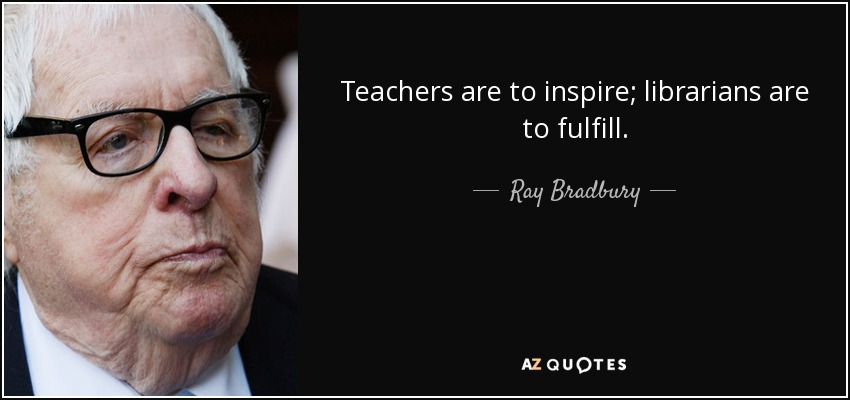 Teachers are to inspire; librarians are to fulfill. - Ray Bradbury