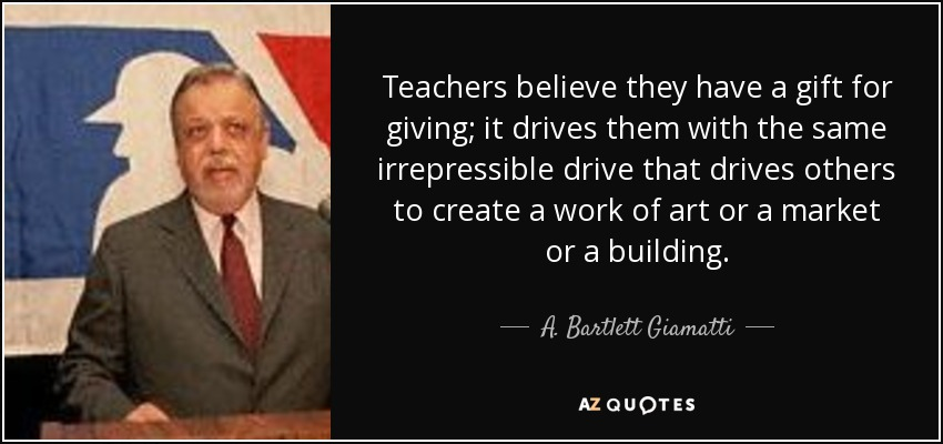Teachers believe they have a gift for giving; it drives them with the same irrepressible drive that drives others to create a work of art or a market or a building. - A. Bartlett Giamatti