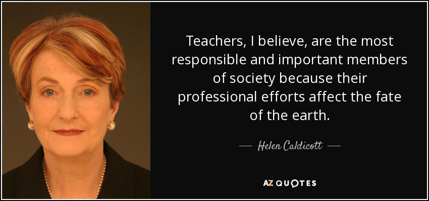 Teachers, I believe, are the most responsible and important members of society because their professional efforts affect the fate of the earth. - Helen Caldicott
