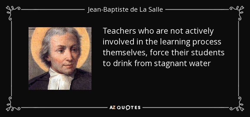 Teachers who are not actively involved in the learning process themselves, force their students to drink from stagnant water - Jean-Baptiste de La Salle
