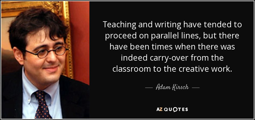 Teaching and writing have tended to proceed on parallel lines, but there have been times when there was indeed carry-over from the classroom to the creative work. - Adam Kirsch