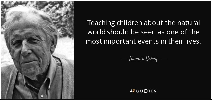 Teaching children about the natural world should be seen as one of the most important events in their lives. - Thomas Berry