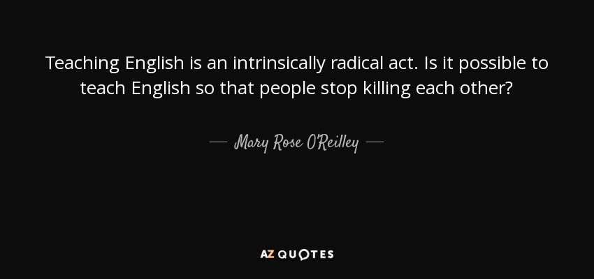 Teaching English is an intrinsically radical act. Is it possible to teach English so that people stop killing each other? - Mary Rose O'Reilley