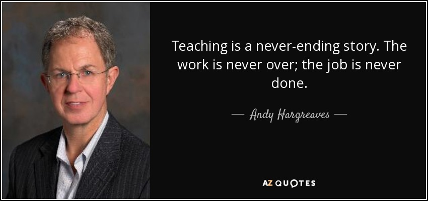 Teaching is a never-ending story. The work is never over; the job is never done. - Andy Hargreaves