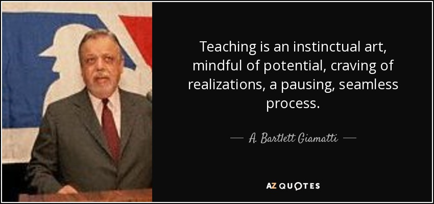 Teaching is an instinctual art, mindful of potential, craving of realizations, a pausing, seamless process. - A. Bartlett Giamatti
