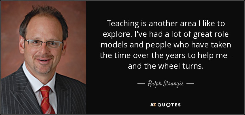Teaching is another area I like to explore. I've had a lot of great role models and people who have taken the time over the years to help me - and the wheel turns. - Ralph Strangis