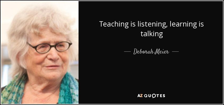 Teaching is listening, learning is talking - Deborah Meier