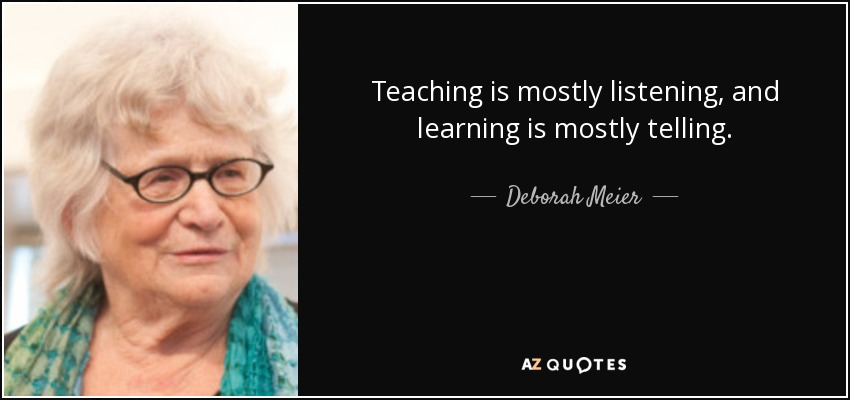 Teaching is mostly listening, and learning is mostly telling. - Deborah Meier