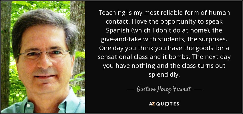Teaching is my most reliable form of human contact. I love the opportunity to speak Spanish (which I don't do at home), the give-and-take with students, the surprises. One day you think you have the goods for a sensational class and it bombs. The next day you have nothing and the class turns out splendidly. - Gustavo Perez Firmat