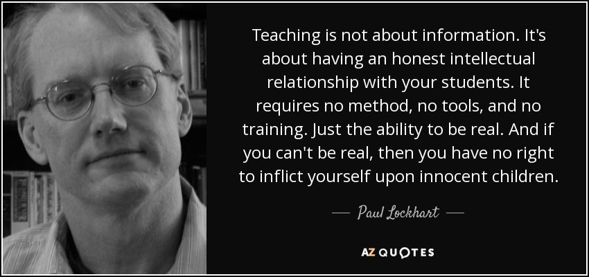 Teaching is not about information. It's about having an honest intellectual relationship with your students. It requires no method, no tools, and no training. Just the ability to be real. And if you can't be real, then you have no right to inflict yourself upon innocent children. - Paul Lockhart