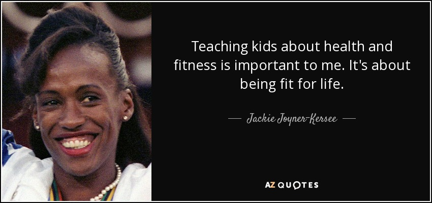Teaching kids about health and fitness is important to me. It's about being fit for life. - Jackie Joyner-Kersee