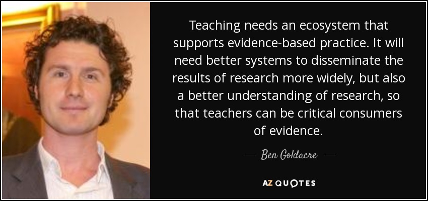 Teaching needs an ecosystem that supports evidence-based practice. It will need better systems to disseminate the results of research more widely, but also a better understanding of research, so that teachers can be critical consumers of evidence. - Ben Goldacre