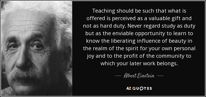 Teaching should be such that what is offered is perceived as a valuable gift and not as hard duty. Never regard study as duty but as the enviable opportunity to learn to know the liberating influence of beauty in the realm of the spirit for your own personal joy and to the profit of the community to which your later work belongs. - Albert Einstein