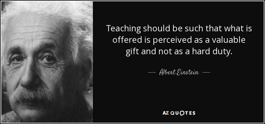 Teaching should be such that what is offered is perceived as a valuable gift and not as a hard duty. - Albert Einstein