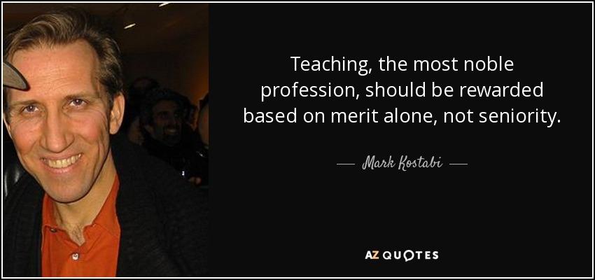 Teaching, the most noble profession, should be rewarded based on merit alone, not seniority. - Mark Kostabi