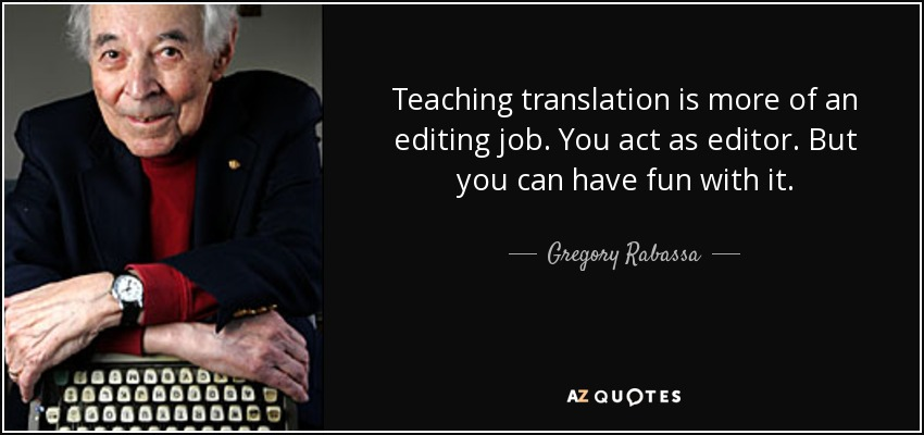 Teaching translation is more of an editing job. You act as editor. But you can have fun with it. - Gregory Rabassa