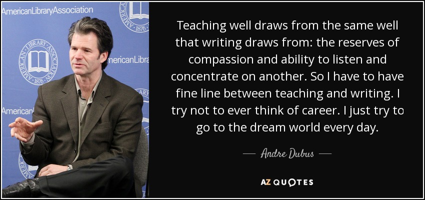 Teaching well draws from the same well that writing draws from: the reserves of compassion and ability to listen and concentrate on another. So I have to have fine line between teaching and writing. I try not to ever think of career. I just try to go to the dream world every day. - Andre Dubus