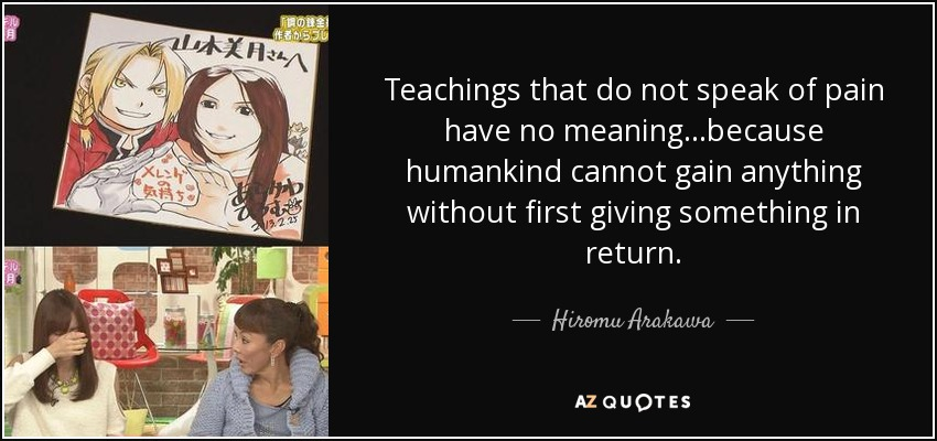 Teachings that do not speak of pain have no meaning...because humankind cannot gain anything without first giving something in return. - Hiromu Arakawa