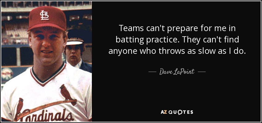 Teams can't prepare for me in batting practice. They can't find anyone who throws as slow as I do. - Dave LaPoint