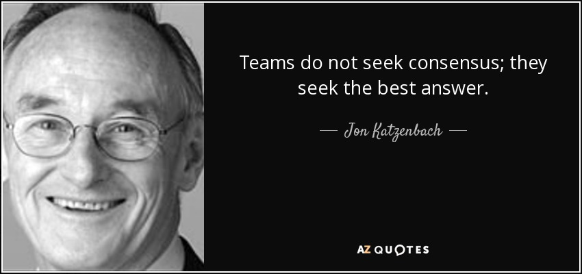 Teams do not seek consensus; they seek the best answer. - Jon Katzenbach
