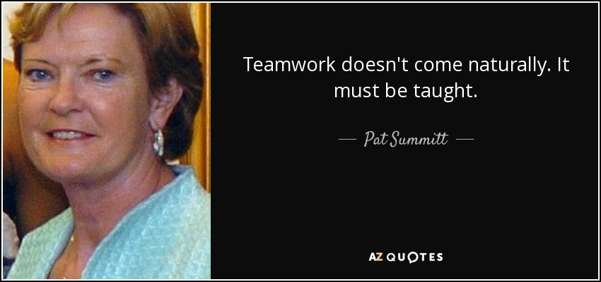 Teamwork doesn't come naturally. It must be taught. - Pat Summitt