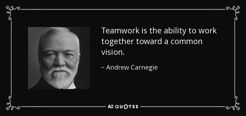 Teamwork is the ability to work together toward a common vision. - Andrew Carnegie