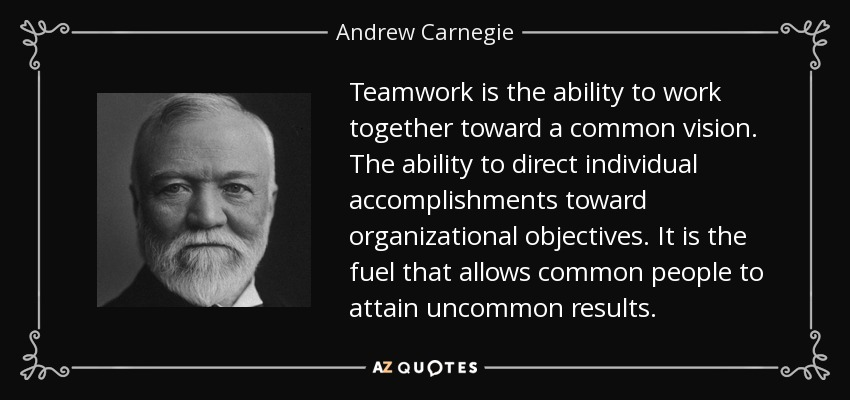 Teamwork is the ability to work together toward a common vision. The ability to direct individual accomplishments toward organizational objectives. It is the fuel that allows common people to attain uncommon results. - Andrew Carnegie