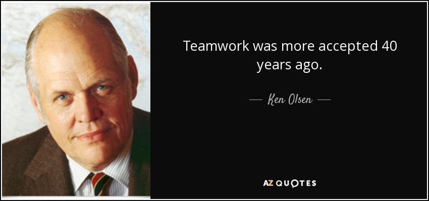 Teamwork was more accepted 40 years ago. - Ken Olsen