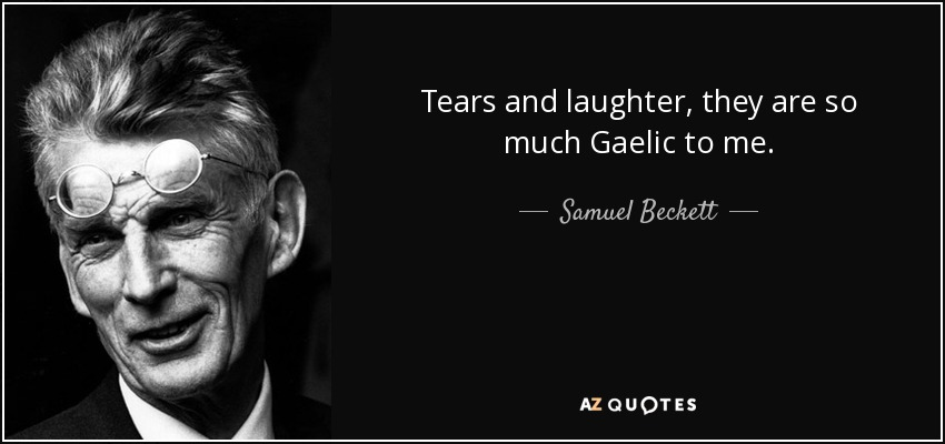 Tears and laughter, they are so much Gaelic to me. - Samuel Beckett