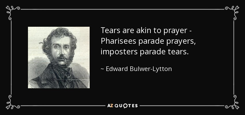 Tears are akin to prayer - Pharisees parade prayers, imposters parade tears. - Edward Bulwer-Lytton, 1st Baron Lytton