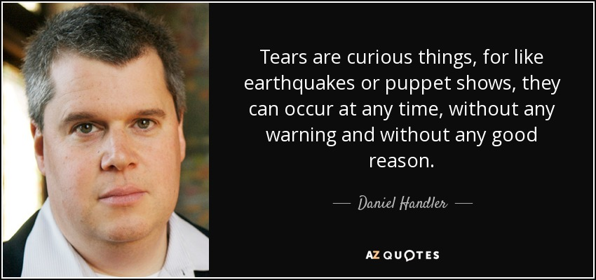 Tears are curious things, for like earthquakes or puppet shows, they can occur at any time, without any warning and without any good reason. - Daniel Handler
