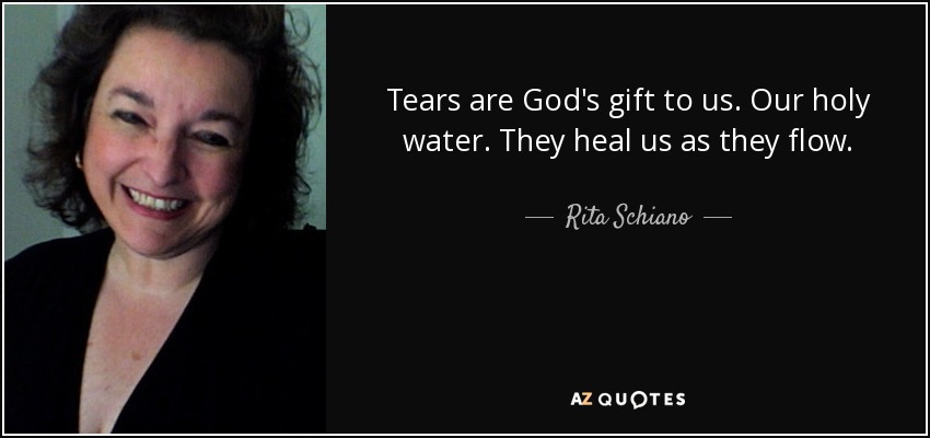 Tears are God's gift to us. Our holy water. They heal us as they flow. - Rita Schiano