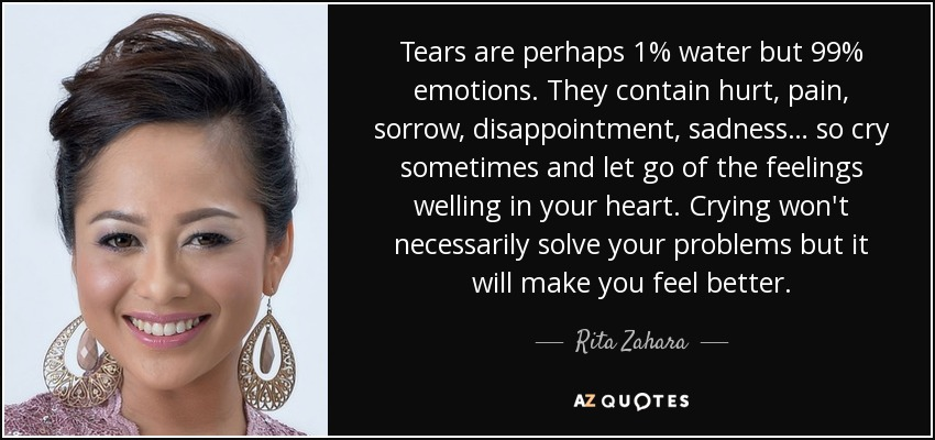 Tears are perhaps 1% water but 99% emotions. They contain hurt, pain, sorrow, disappointment, sadness… so cry sometimes and let go of the feelings welling in your heart. Crying won't necessarily solve your problems but it will make you feel better. - Rita Zahara
