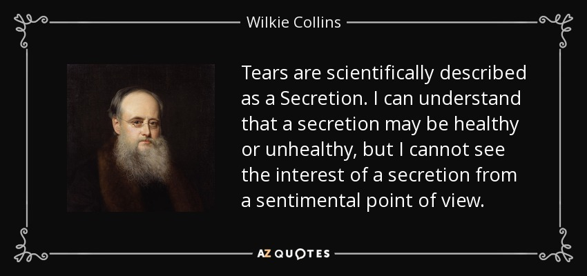 Tears are scientifically described as a Secretion. I can understand that a secretion may be healthy or unhealthy, but I cannot see the interest of a secretion from a sentimental point of view. - Wilkie Collins
