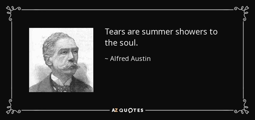 Tears are summer showers to the soul. - Alfred Austin