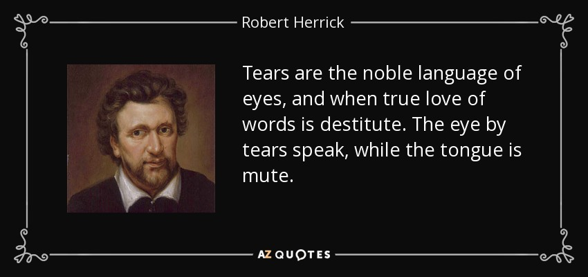 Tears are the noble language of eyes, and when true love of words is destitute. The eye by tears speak, while the tongue is mute. - Robert Herrick