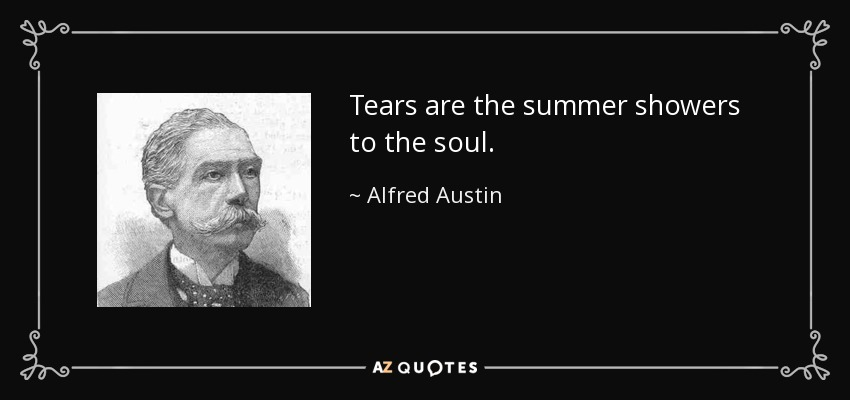 Tears are the summer showers to the soul. - Alfred Austin